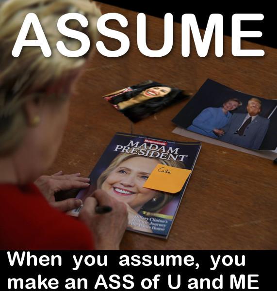 Never Assume!. NEVER ASSUME!. When you assume, you make an ASS of U and ME Hillary madam president newsweek cover assume ASS You me